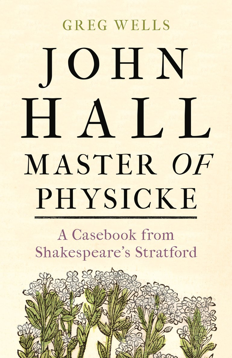 John Hall, Master of Physicke: A Casebook from Shakespeare's Stratford